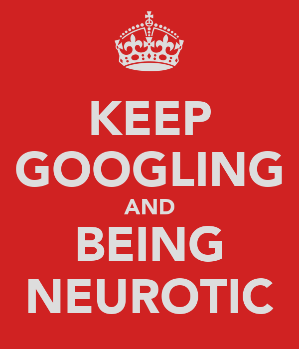 KEEP GOOGLING AND BEING NEUROTIC