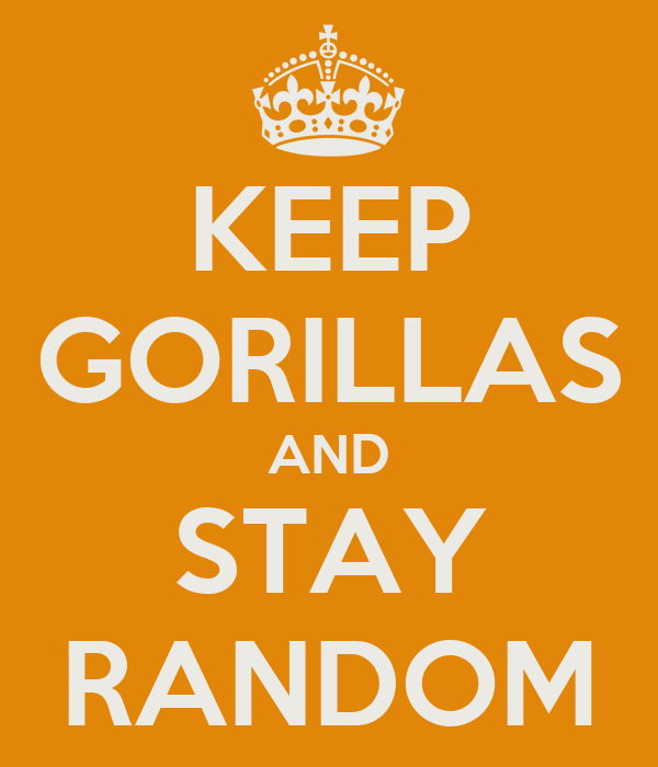 KEEP GORILLAS AND STAY RANDOM