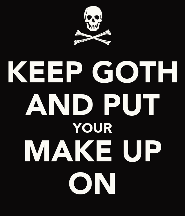 KEEP GOTH AND PUT YOUR MAKE UP ON