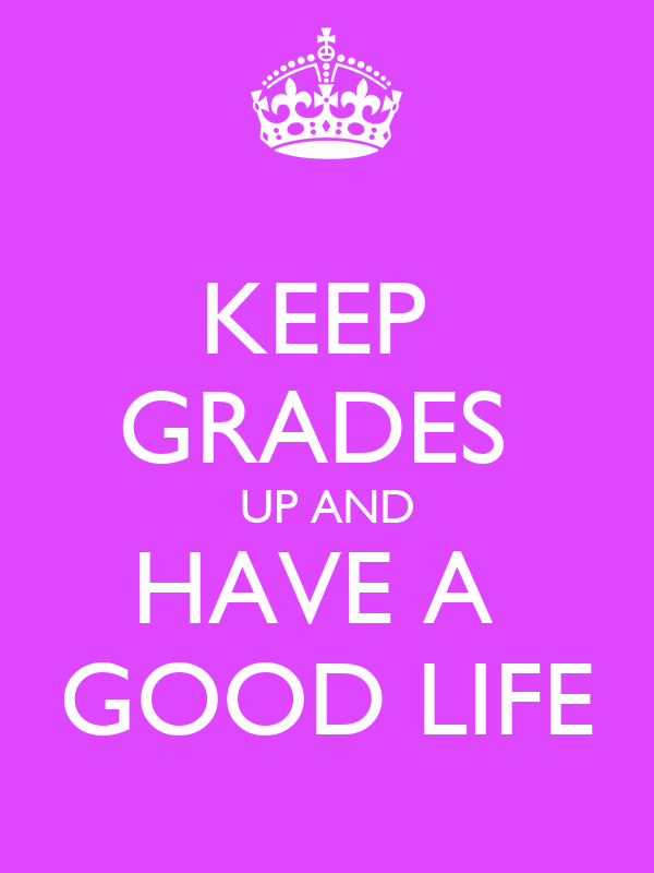 KEEP  GRADES  UP AND HAVE A  GOOD LIFE