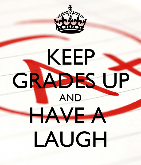 KEEP GRADES UP AND HAVE A  LAUGH