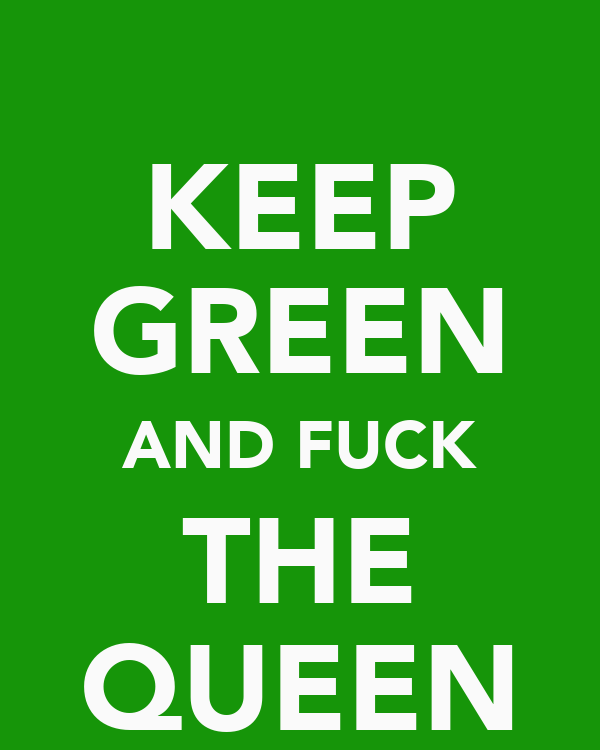 KEEP GREEN AND FUCK THE QUEEN