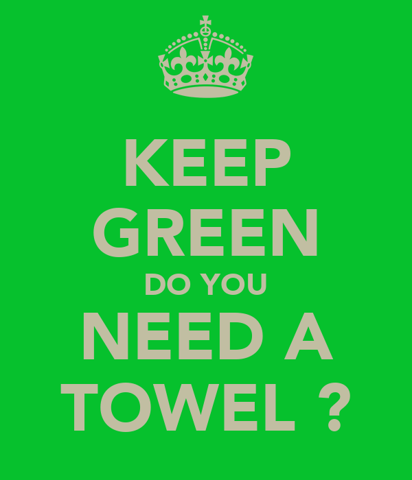 KEEP GREEN DO YOU NEED A TOWEL ?