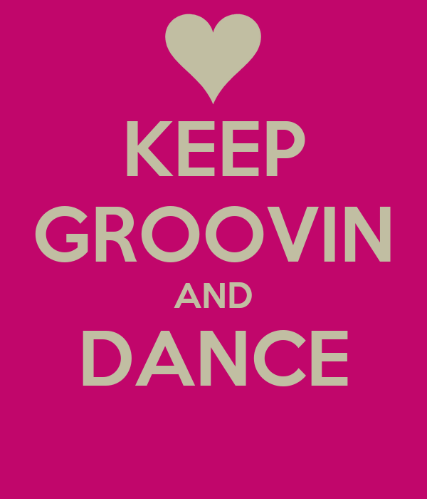 KEEP GROOVIN AND DANCE