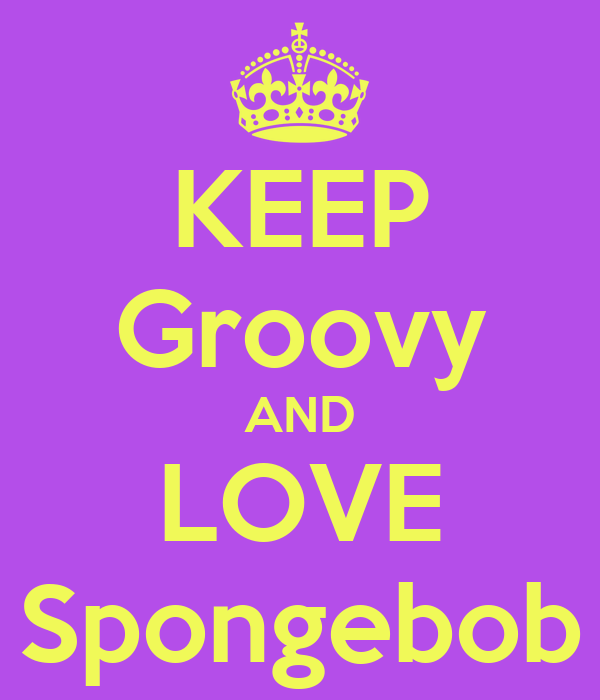 KEEP Groovy AND LOVE Spongebob