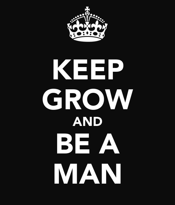 KEEP GROW AND BE A MAN