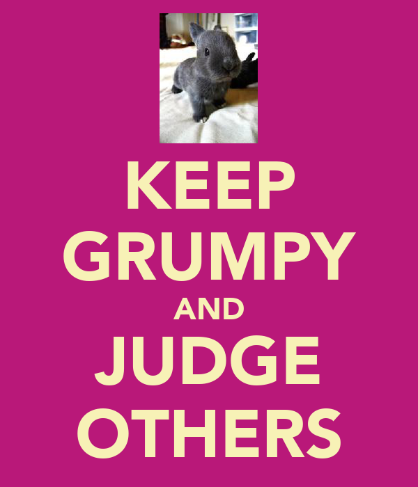 KEEP GRUMPY AND JUDGE OTHERS