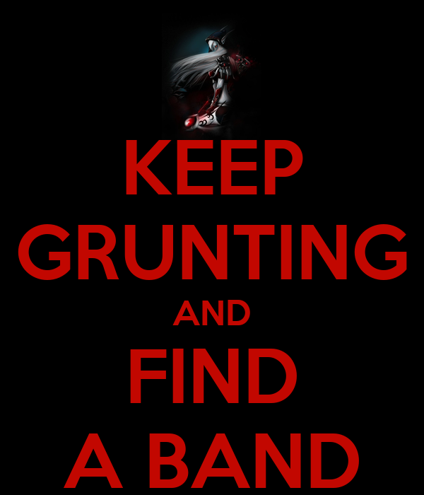 KEEP GRUNTING AND FIND A BAND