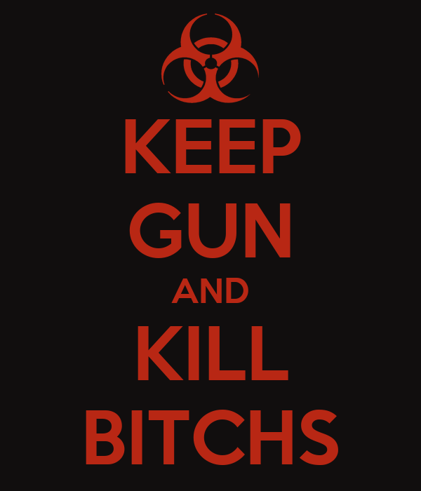 KEEP GUN AND KILL BITCHS