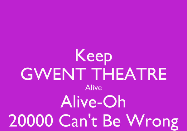 Keep GWENT THEATRE Alive Alive-Oh 20000 Can't Be Wrong