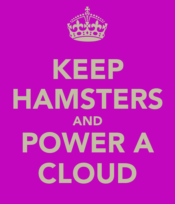 KEEP HAMSTERS AND POWER A CLOUD