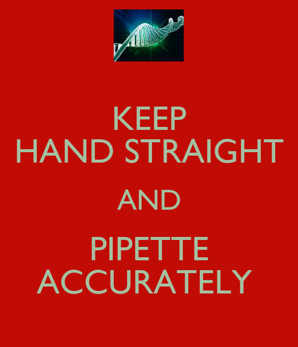KEEP HAND STRAIGHT AND PIPETTE ACCURATELY