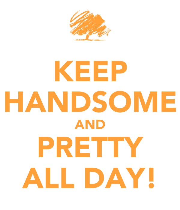KEEP HANDSOME AND PRETTY ALL DAY!