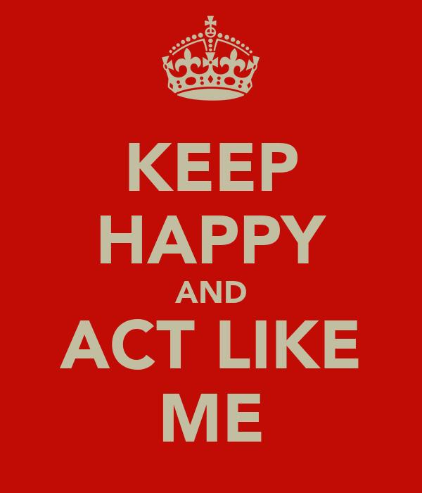 KEEP HAPPY AND ACT LIKE ME