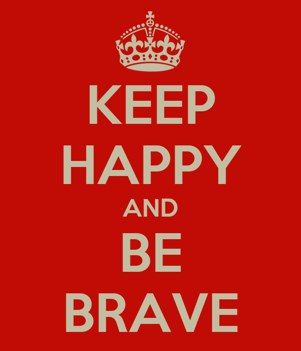KEEP HAPPY AND BE BRAVE