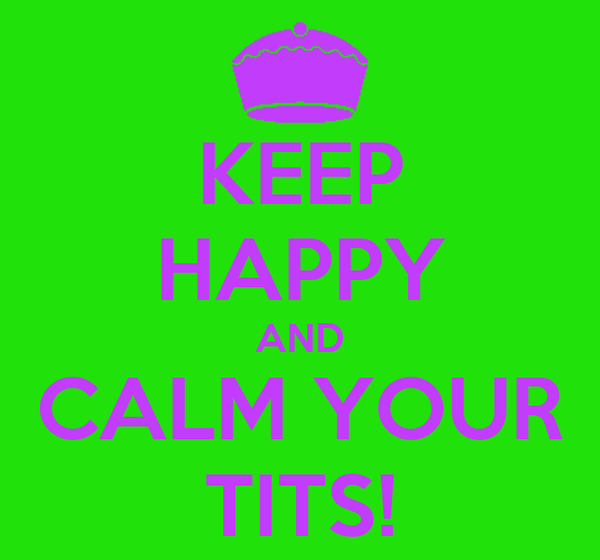 KEEP HAPPY AND CALM YOUR TITS!