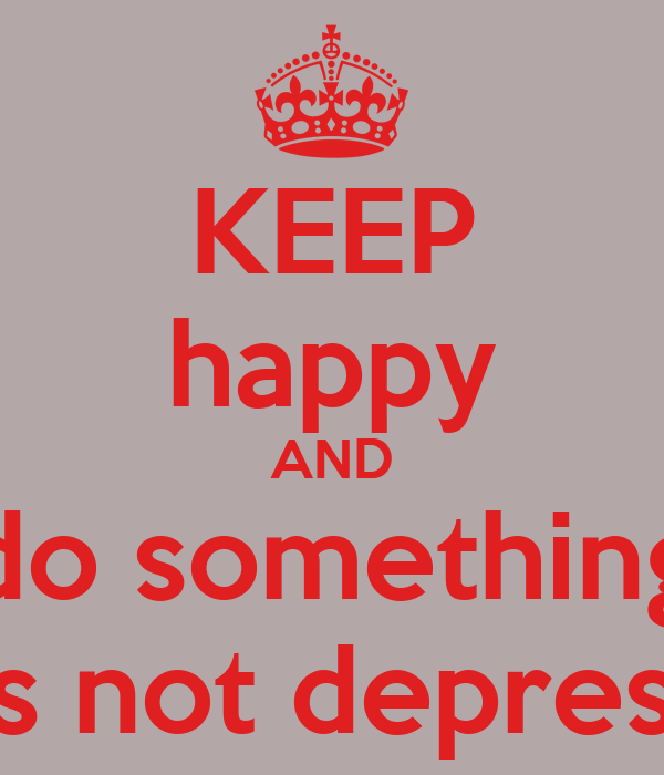 KEEP happy AND do something thats not depressing