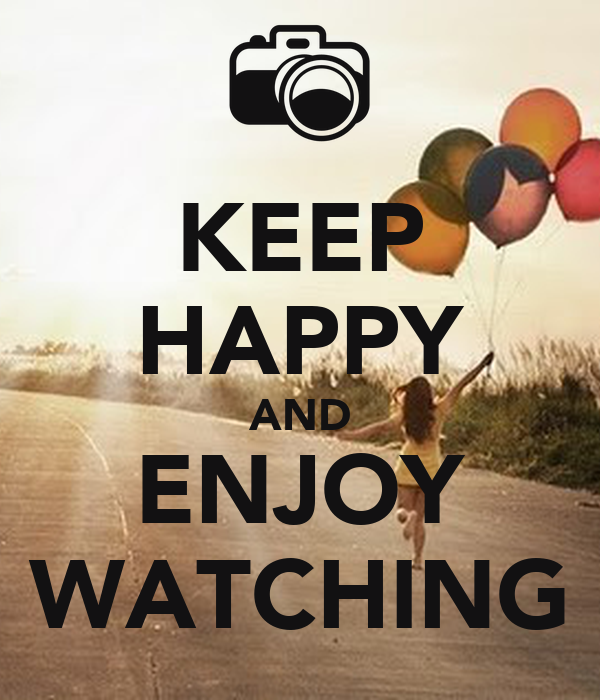 KEEP HAPPY AND ENJOY WATCHING