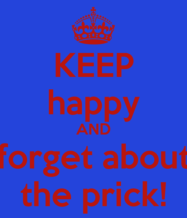 KEEP happy AND forget about the prick!