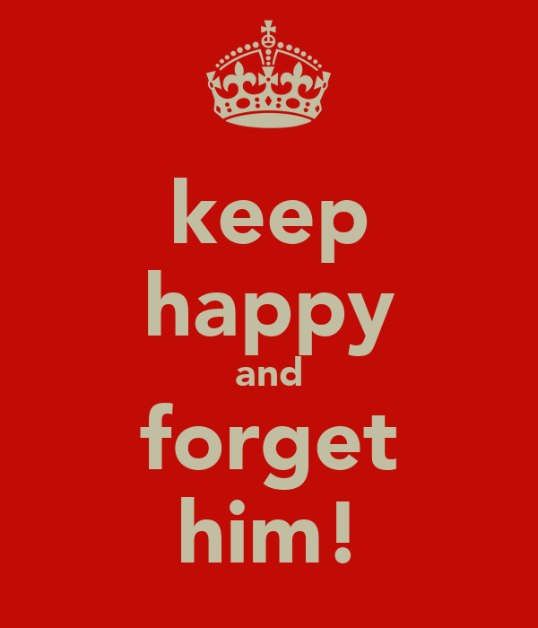 keep happy and forget him!