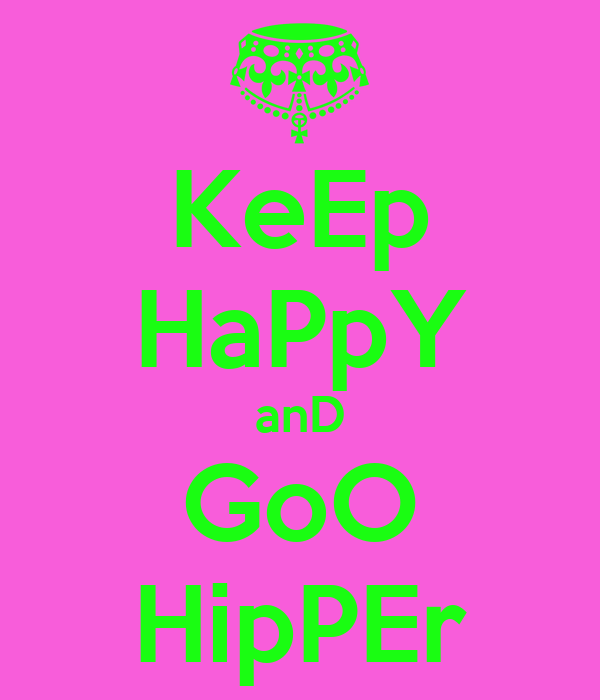 KeEp HaPpY anD GoO HipPEr