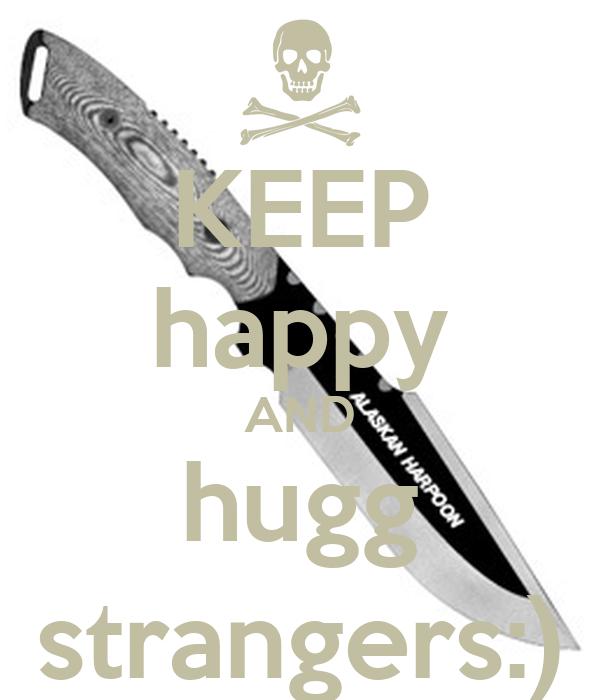 KEEP happy AND hugg strangers:)