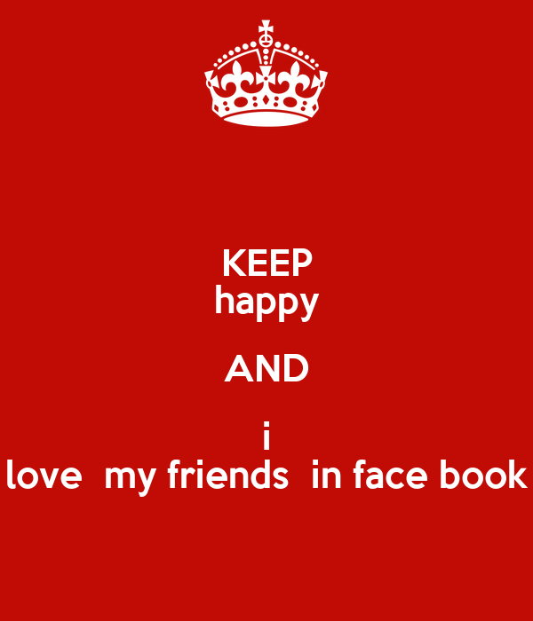 KEEP happy AND i love  my friends  in face book