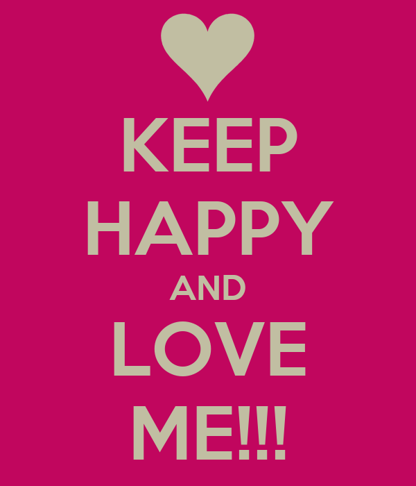 KEEP HAPPY AND LOVE ME!!!