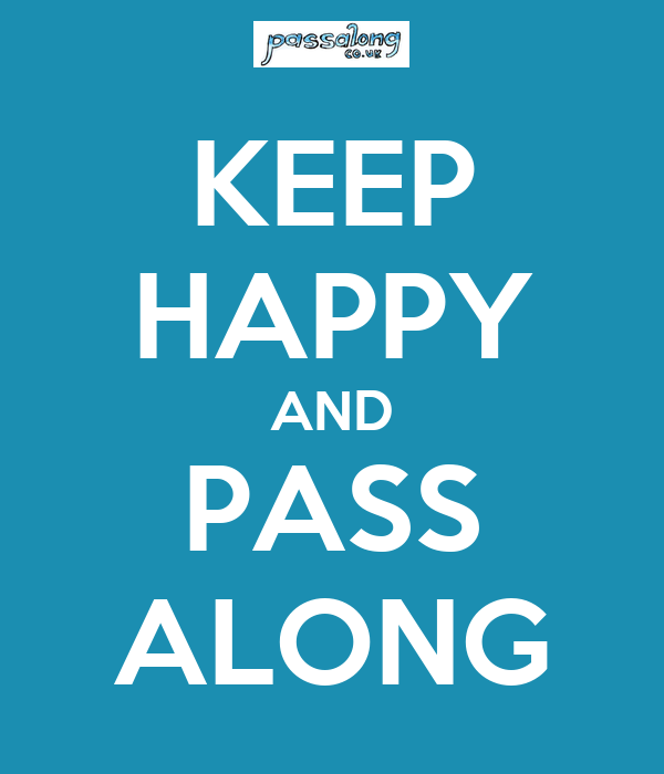 KEEP HAPPY AND PASS ALONG