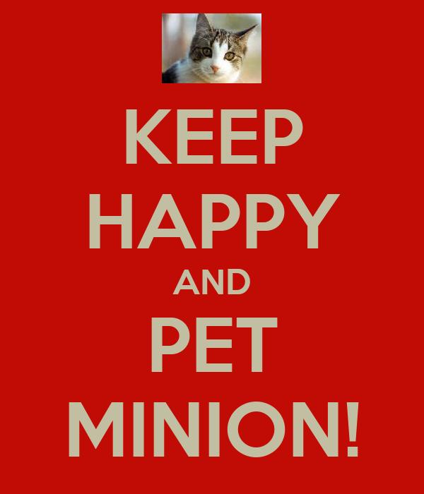 KEEP HAPPY AND PET MINION!