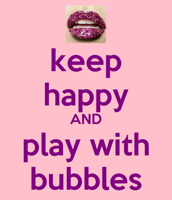 keep happy AND play with bubbles