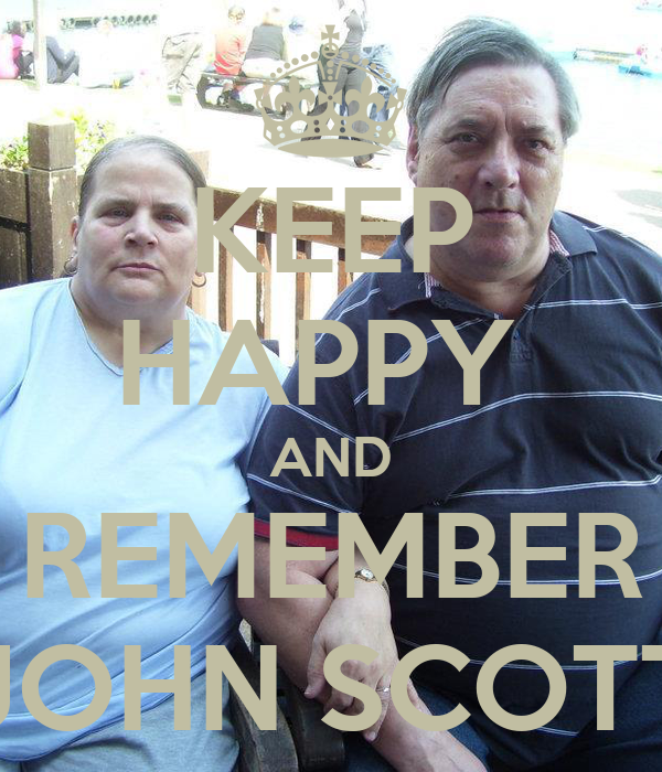 KEEP HAPPY  AND REMEMBER JOHN SCOTT
