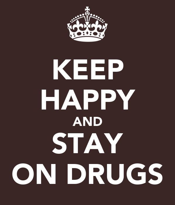 KEEP HAPPY AND STAY ON DRUGS