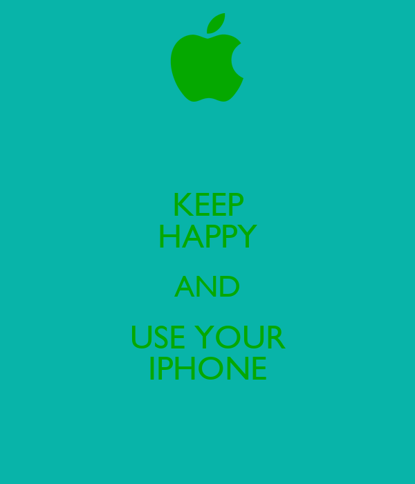 KEEP HAPPY AND USE YOUR IPHONE