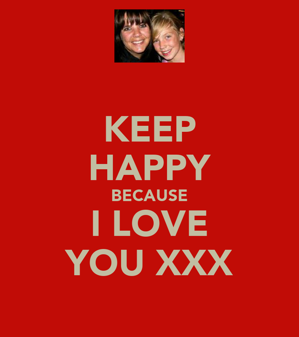 KEEP HAPPY BECAUSE I LOVE YOU XXX