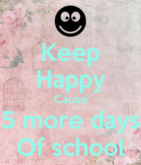 Keep Happy Cause 5 more days Of school