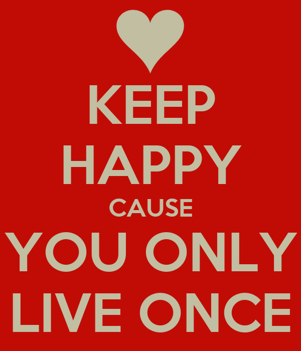 KEEP HAPPY CAUSE YOU ONLY LIVE ONCE