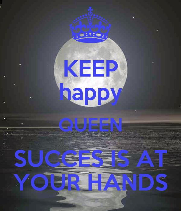 KEEP happy QUEEN SUCCES IS AT YOUR HANDS