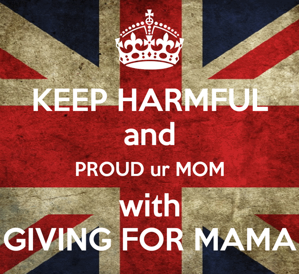 KEEP HARMFUL and PROUD ur MOM with GIVING FOR MAMA