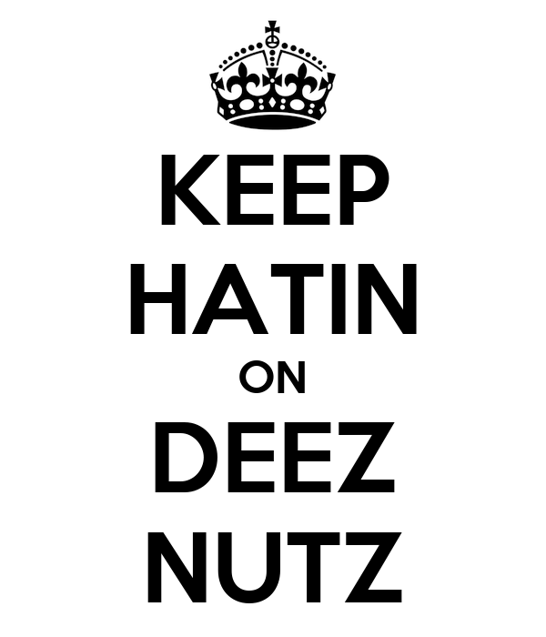 KEEP HATIN ON DEEZ NUTZ