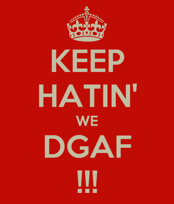 KEEP HATIN' WE DGAF !!!