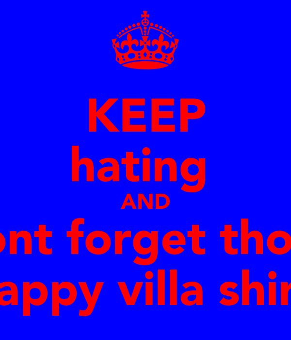 KEEP hating  AND dont forget those crappy villa shirts