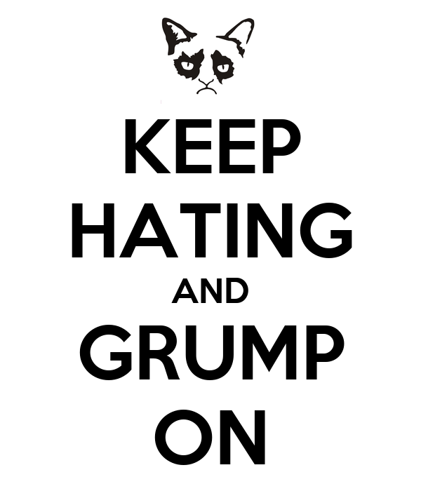 KEEP HATING AND GRUMP ON