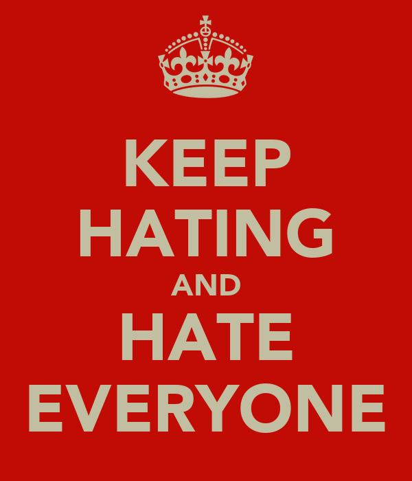 KEEP HATING AND HATE EVERYONE