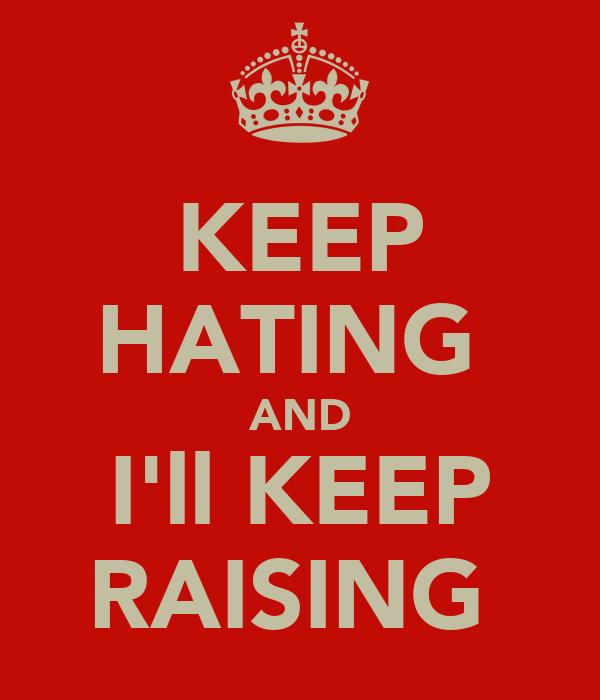 KEEP HATING  AND I'll KEEP RAISING