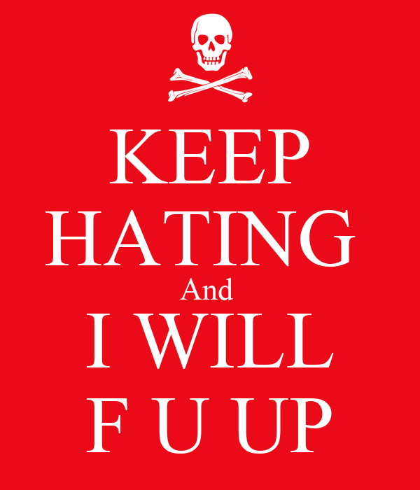 KEEP HATING  And   I WILL  F U UP