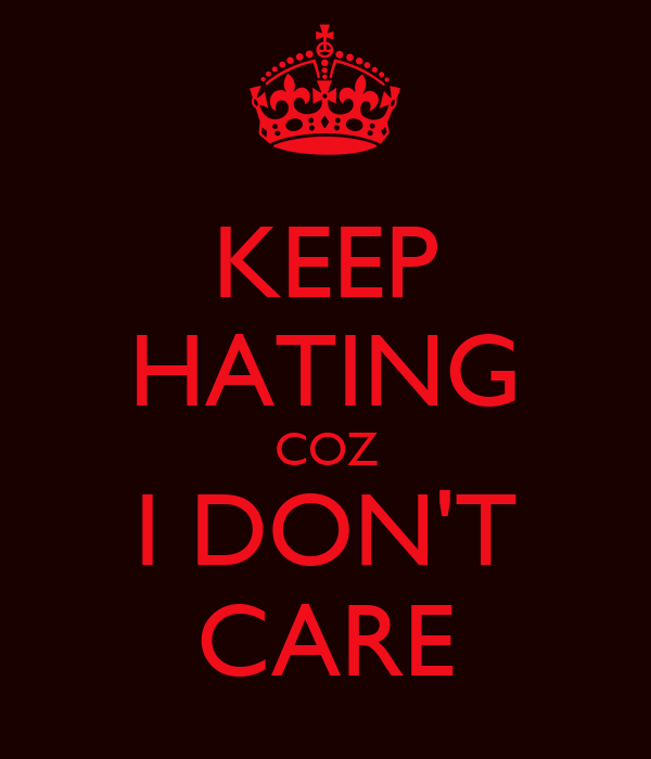 KEEP HATING COZ I DON'T CARE