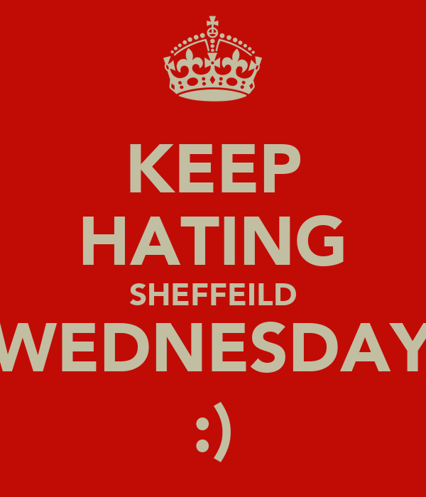 KEEP HATING SHEFFEILD WEDNESDAY :)