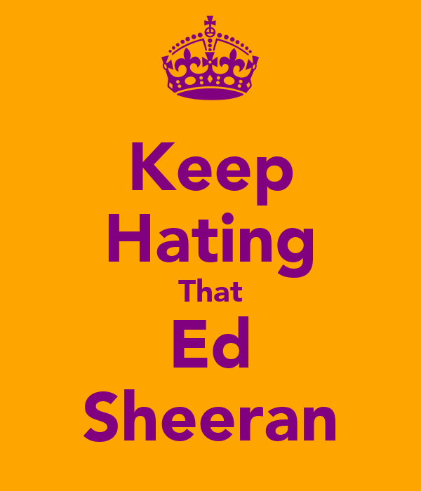 Keep Hating That Ed Sheeran