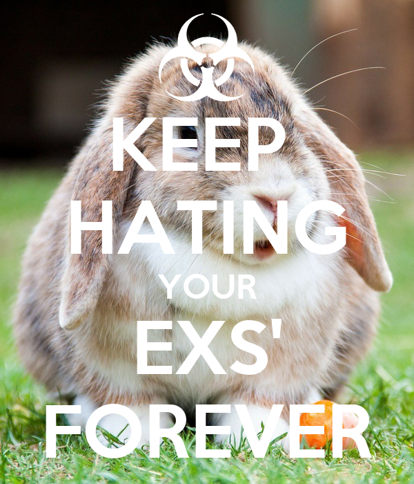 KEEP  HATING YOUR EXS' FOREVER